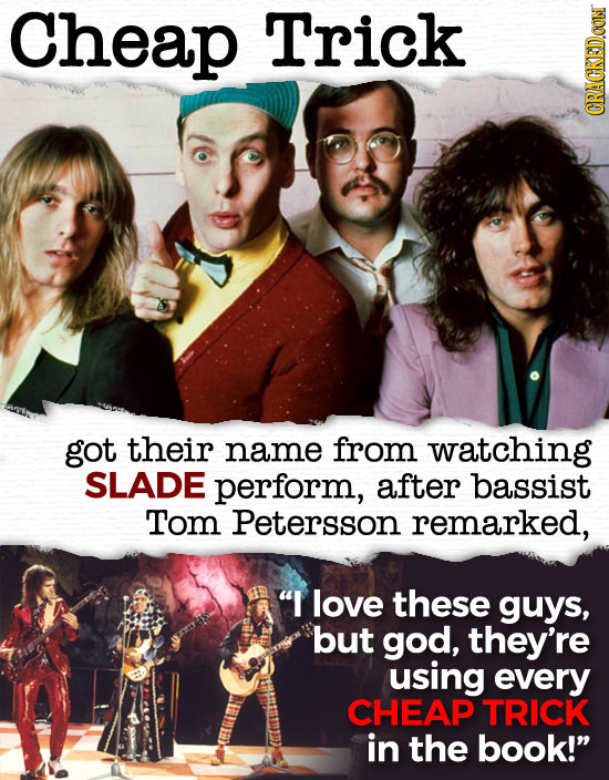 Cheap Trick CRACKEDCON got their name from watching SLADE perform, after bassist Tom Petersson remarked, I love these guys, but god, they're using ev
