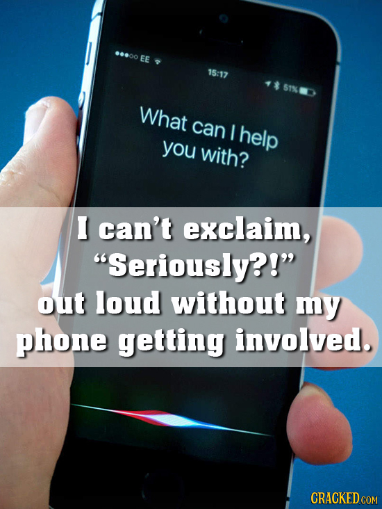 ...00 EE 15:17 51% What can I help you with? I can't exclaim, Seriously?! out loud without my phone getting involved. CRACKED COM