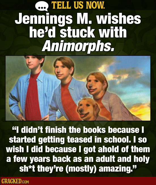 TELL US NOW. Jennings M. wishes he'd stuck with Animorphs. I didn't finish the books because I started getting teased in school. I so wish I did beca