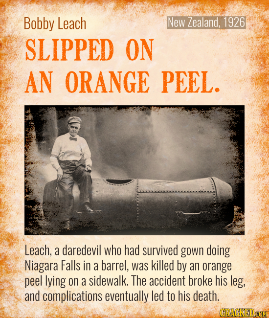 New Zealand, 1926 Bobby Leach SLIPPED ON AN ORANGE PEEL. Leach, a daredevil who had survived gown doing Niagara Falls in a barrel, was killed by an or