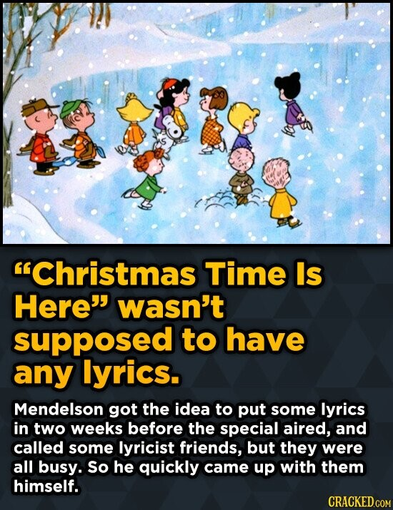 Christmas Time Is Here wasn't supposed to have any lyrics. Mendelson got the idea to put some lyrics in two weeks before the special aired, and call
