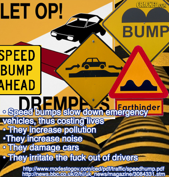 LET OP! BUMP SPEED BUMP AHEAD DREMPE Earthinder Speed bumps slow down emergency vehicles, thus costing lives They increase pollution .They increase no