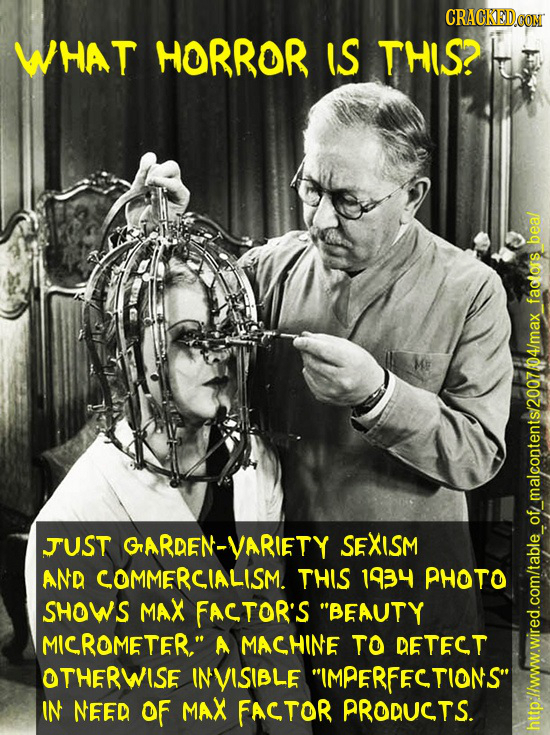 CRACKEDO WHAT HORROR W THIS? beal faalors 04/max JUST GrARDEN-VARIETY SEXISM AND COMMERCIALISM. THIS 1934 PHOTO sHOWS MAX FACTOR'S BEAUTY MICROMETER,