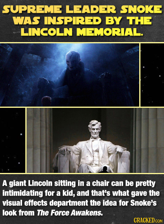SUPREME LEADER SNOKE WAS INSPIRED BY THE LINCOLN MEMORIAL. A giant Lincoln sitting in a chair can be pretty intimidating for a kid, and that's what ga