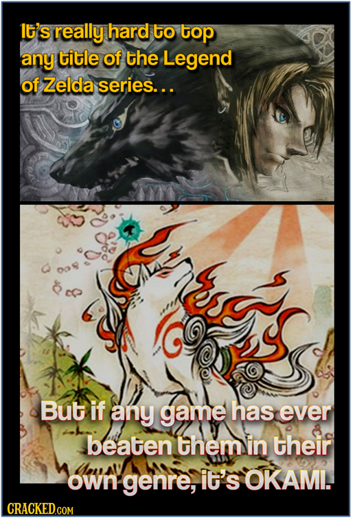I'S really hard to top any title of the Legend of Zelda series... But if any game has ever beaten them in their own genre, it's OKAMI. CRACKED.COM