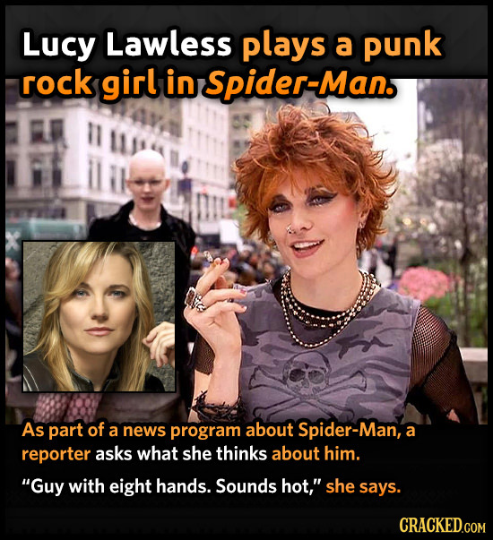 Lucy Lawless plays a punk rock girl in Spider-Man. As part of a news program about Spider-Man, a reporter asks what she thinks about him. Guy with ei