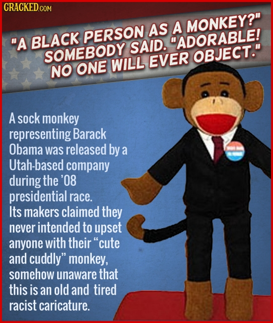 AS A MONKEY? A BLACK PERSON ADORABLE! SAID. SOMEBODY EVER OBJECT. WILL NO ONE A sock monkey representing Barack Obama was released by a Utah-based