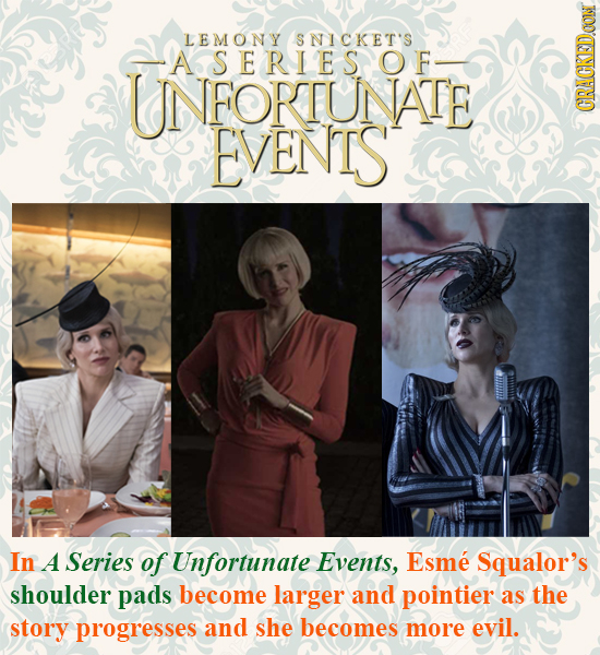 LEMONY SNICKET'S SERIES OF UNFORTUNATE EVENTS CRACKEDOON In A Series of Unfortunate Events, Esme Squalor's shoulder pads become larger and pointier as