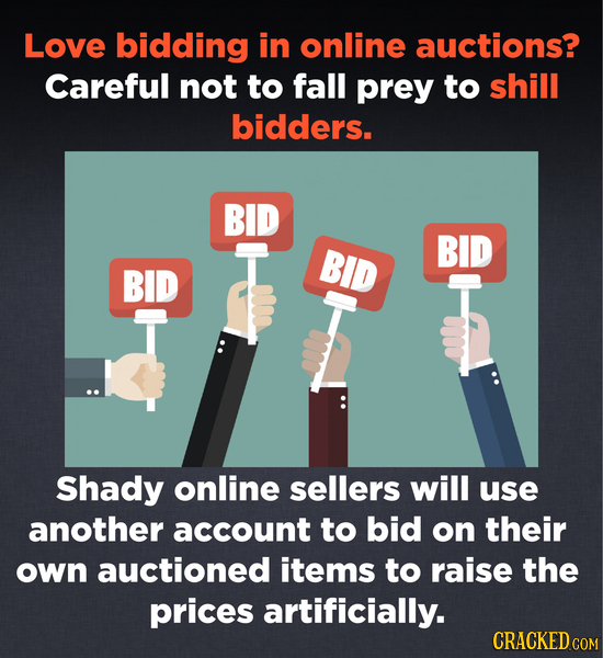 Love bidding in online auctions? Careful not to fall prey to shill bidders. BID BID BID BID T Shady online sellers will use another account to bid on