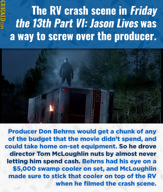 CRACKED COM The RV crash scene in Friday the 13th Part VI: Jason Lives was a way to screw over the producer. o Producer Don Behrns would get a chunk o