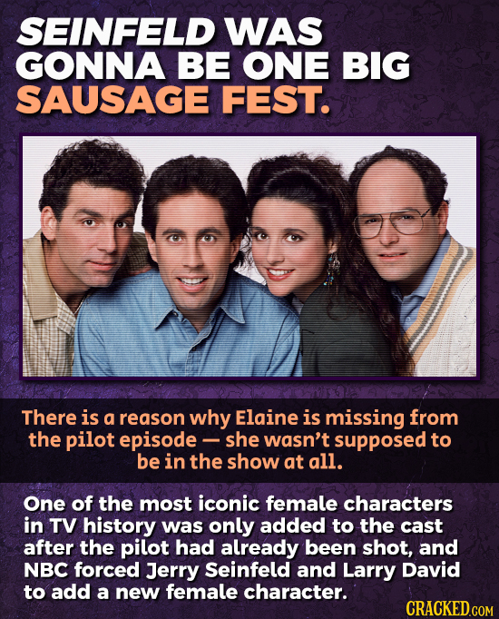 SEINFELD WAS GONNA BE ONE BIG SAUSAGE FEST. There is a reason why Elaine is missing from the pilot episode - she wasn't supposed to be in the show at
