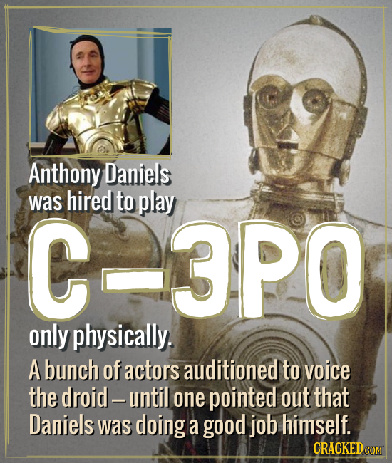 Anthony Daniels was hired to play C-3PO only physically. A bunch of actors auditioned to voice the droid - until one pointed out that Daniels was doin