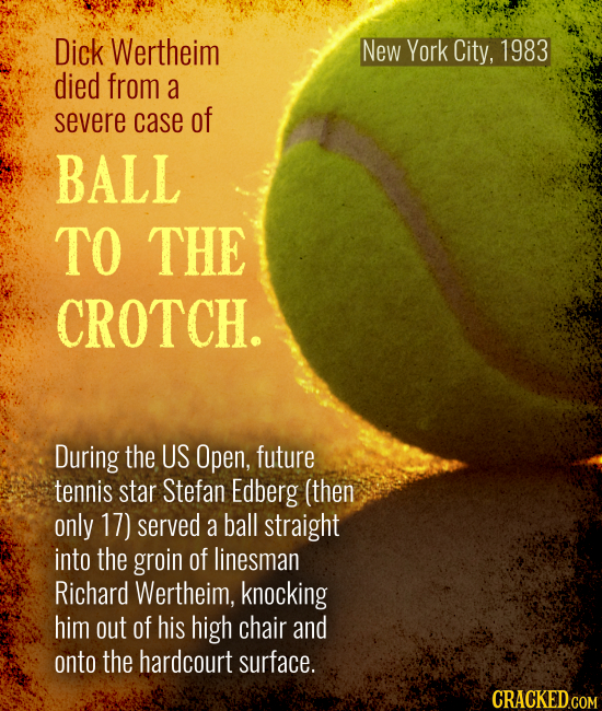 New York City, 1983 Dick Wertheim died from a severe case of BALL TO THE CROTCH. During the US Open, future tennis star Stefan Edberg (then only 17) s