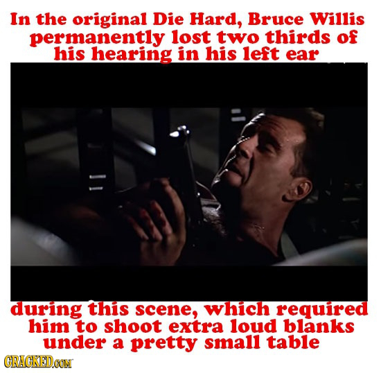 In the original Die Hard, Bruce Willis permanently lost two thirds of his hearing in his left ear during this scene, which required him to shoot extra