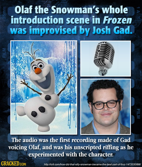 Olaf the Snowman's whole introduction in Frozen 351 scene was improvised by Josh Gad. FILM FILM The audio was the first recording made of Gad voicing