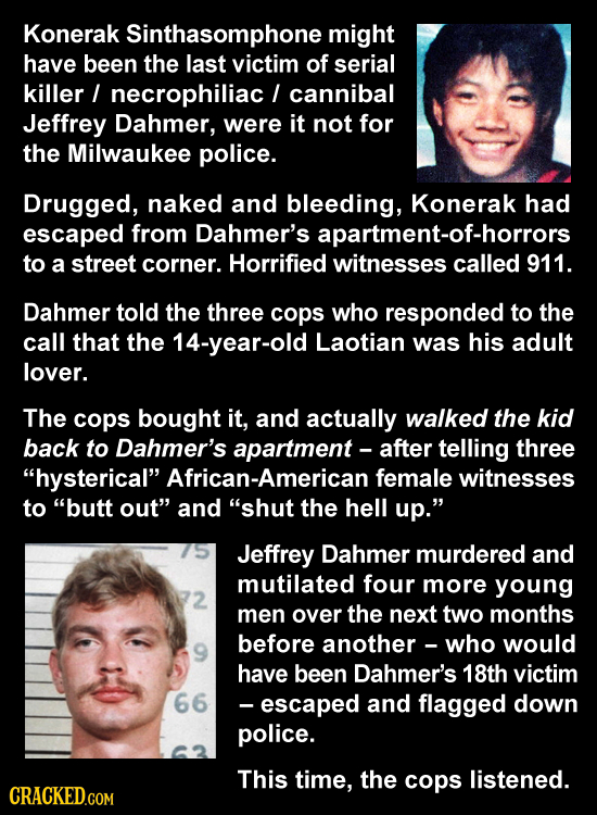 Konerak Sinthasomphone might have been the last victim of serial killer / necrophiliac cannibal Jeffrey Dahmer, were it not for the Milwaukee police.