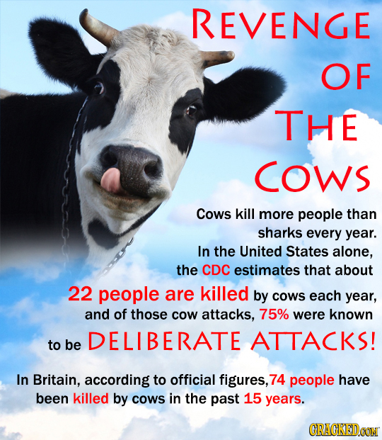 REVENGE OF THE COWS Cows kill more people than sharks every year. In the United States alone, the CDC estimates that about 22 people are killed by COW