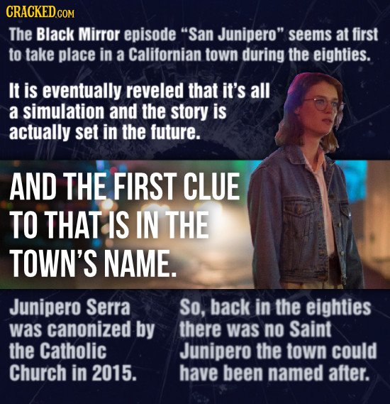 CRACKEDCON The Black Mirror episode San Junipero seems at first to take place in a Californian town during the eighties. It is eventually reveled th