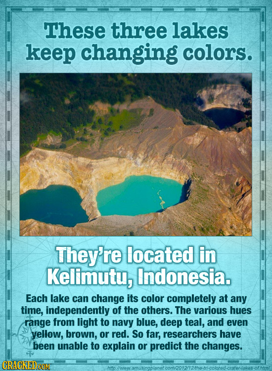 These three lakes keep changing colors. They're located in Kelimutu, Indonesia. Each lake can change its color completely at any time, independently o
