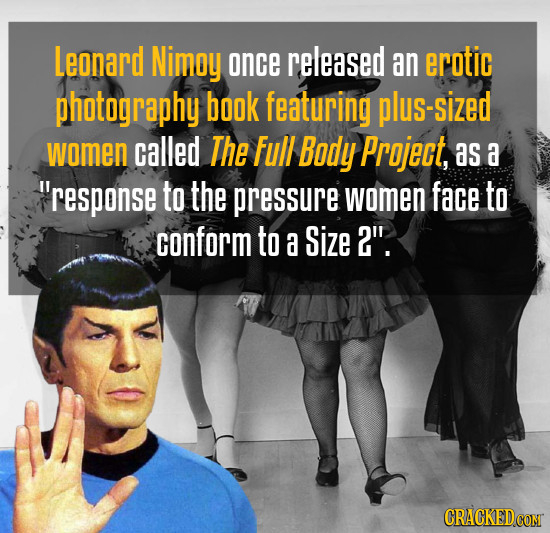 Leonard Nimoy once released an erotic photography book featuring plus-sized women called The Full Body Project, as a Response to the pressure women f
