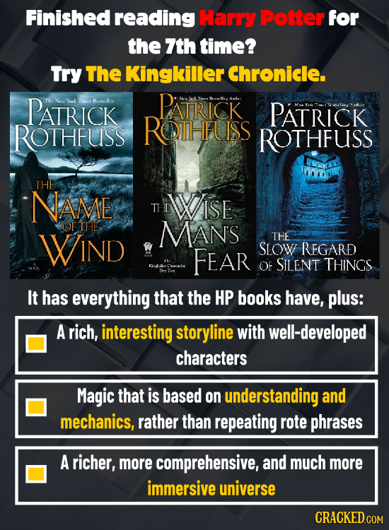 Finished reading Harry Potter for the 7th time? Try The Kingkiller Chronicle. PATRICK Tias Rller PATRICK k PATRICK ROTHFUSS ROTHFUSS ROTHFUSS THE NAME