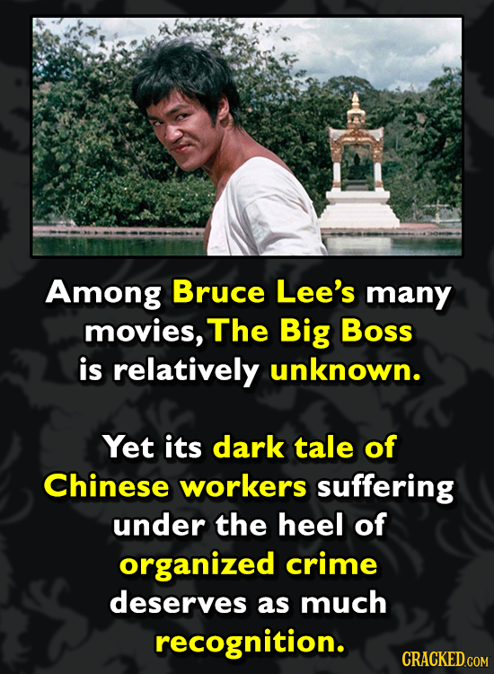 Among Bruce Lee's many movies, The Big Boss is relatively unknown. Yet its dark tale of Chinese workers suffering under the heel of organized crime de