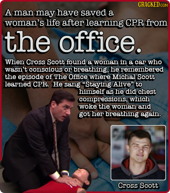 CRACKED COM A man may have saved a woman's life after learning CPR from the office. When Cross Scott found a woman in a car who wasn't conscious or br