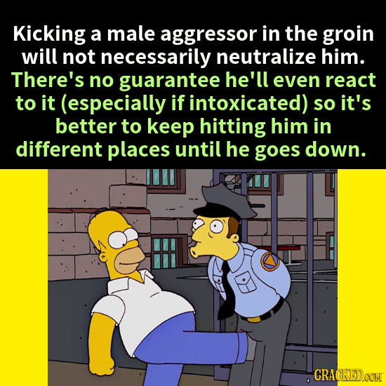 Kicking a male aggressor in the groin will not necessarily neutralize him. There's no guarantee he'll even react to it (especially if intoxicated) so