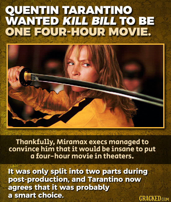 QUENTIN TARANTINO WANTED KILL BILL TO BE ONE FOUR-HOUR MOVIE. Thankfully, Miramax execs managed to convince him that it would be insane to put a four-