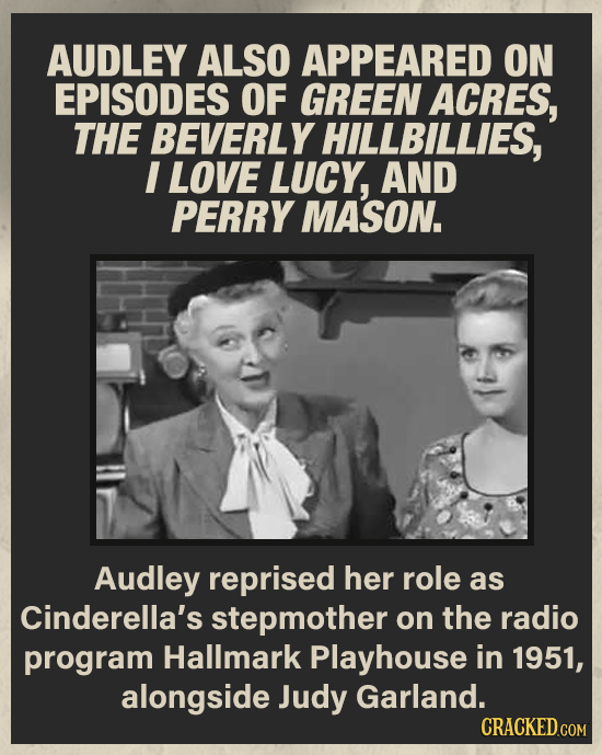 AUDLEY ALSO APPEARED ON EPISODES OF GREEN ACRES, THE BEVERLY HILLBILLIES, I LOVE LUCY, AND PERRY MASON. Audley reprised her role as Cinderella's stepm