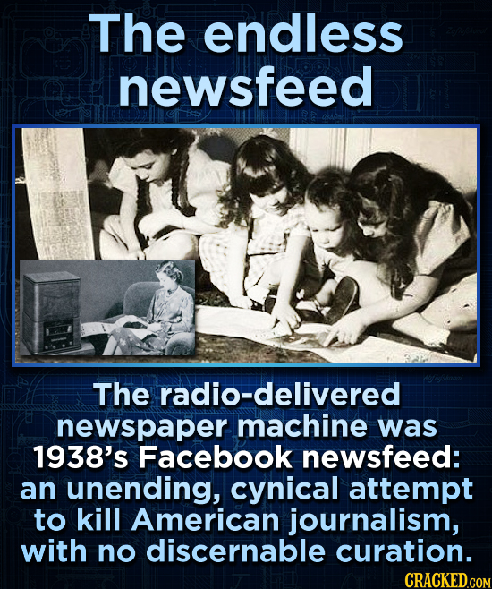 The endless newsfeed The radio-delivered newspaper machine was 1938's Facebook newsfeed: an unending, cynical attempt to kill American journalism, wit