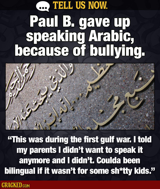 TELL US NOW. Paul B. gave up speaking Arabic, because of bullying. This was during the first gulf war. I told my parents I didn't want to speak it an
