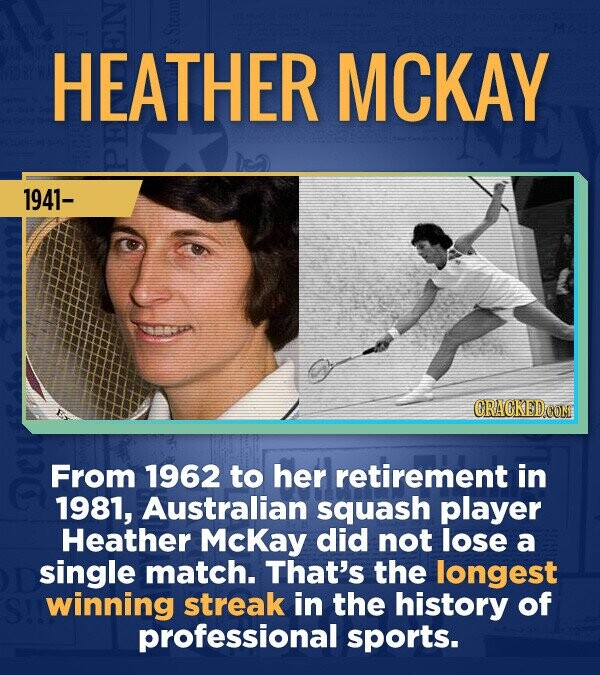 HEATHER MCKAY 1941- CRACKEDCON From 1962 to her retirement in 1981, Australian squash player Heather Mckay did not lose a single match. That's the lon