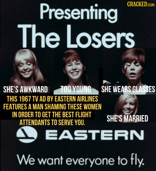 Presenting CRACKED.COM The Losers SHE'S AWKWARD TOO YOUNG SHE WEARS GLASSES THIS 1967 TV AD BY EASTERN AIRLINES FEATURES A MAN SHAMING THESE WOMEN IN
