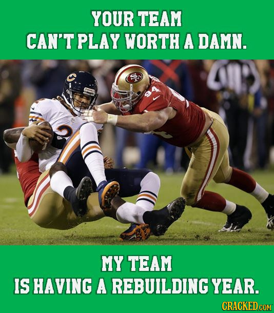 YOUR TEAM CAN'T PLAY WORTH A DAMN. MY TEAM IS HAVING A REBUILDING YEAR. CRACKED COM