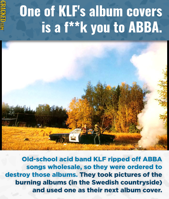 One of KLF'S album covers is a f**k you to ABBA. Old-school acid band KLF ripped off ABBA songs wholesale, so they were ordered to destroy those album