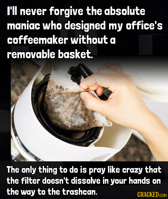 I'll never forgive the absolute maniac who designed my office's coffeemaker without a removable basket. The only thing to do is pray like crazy that t