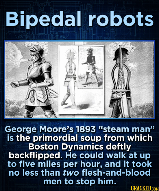 Bipedal robots George Moore's 1893 steam man is the primordial soup from which Boston Dynamics deftly backflipped. He could walk at up to five miles