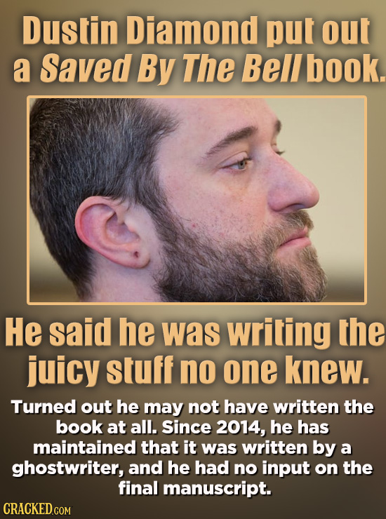 Dustin Diamond put out a Saved By The Bell book. He said he was writing the juicy stuff no one knew. Turned out he may not have written the book at al