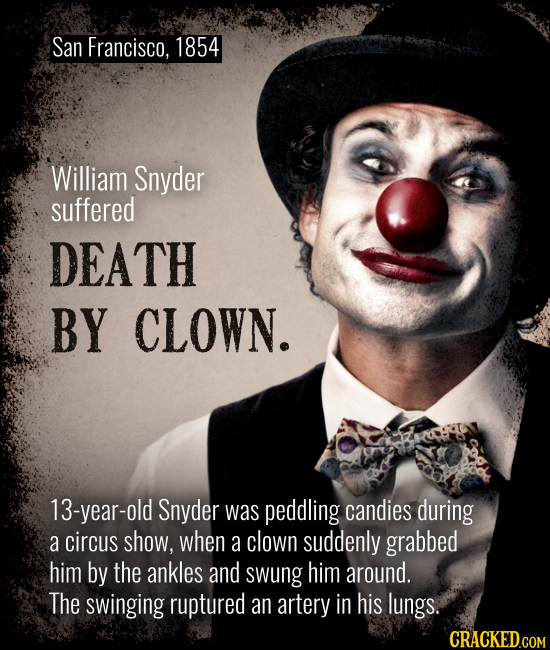 San Francisco, 1854 William Snyder suffered DEATH BY CLOWN. 13-year-old Snyder was peddling candies during a circus show, when a clown suddenly grabbe