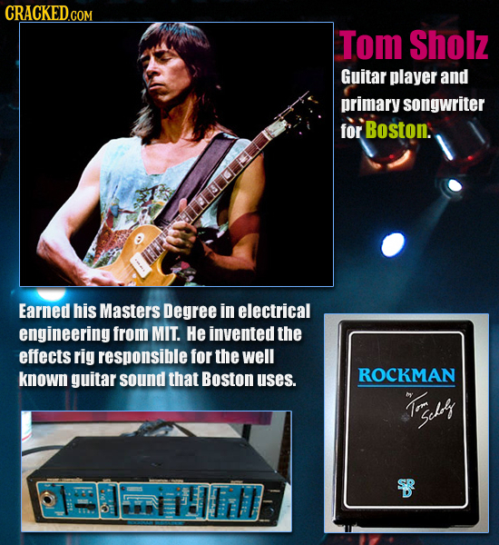 CRACKEDGO Tom Sholz Guitar player and primary songwriter for Boston. Earned his Masters Degree in electrical engineering from MIT. He invented the eff