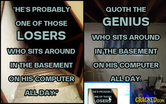 HE'S PROBABLY QUOTH THE GENIUS ONE OF THOSE LOSERS WHO SITS AROUND WHO SITS AROUND IN THE BASEMENT IN THE BASEMENT ON HIS COMPUTER ON HIS COMPUTER AL