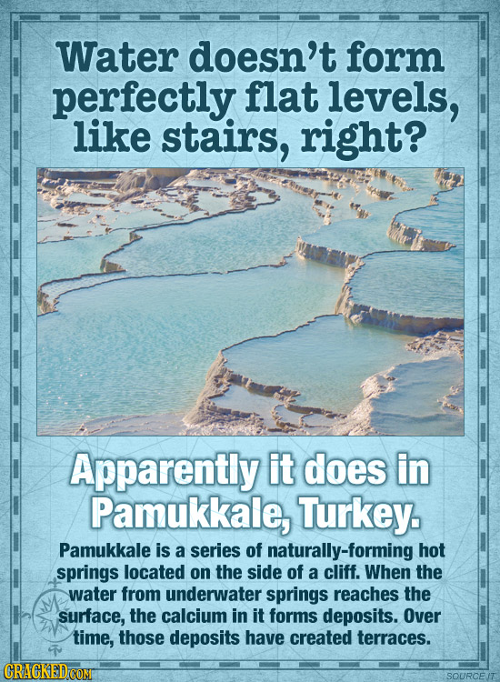 Water doesn't form perfectly flat levels, like stairs, right? Apparently it does in Pamukkale, Turkey. Pamukkale is a series of naturally-forming hot