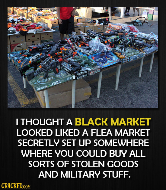 Iie OLA SLEET C I THOUGHT A BLACK MARKET LOOKED LIKED A FLEA MARKET SECRETLY SET UP SOMEWHERE WHERE YOU COULD BUY ALL SORTS OF STOLEN GOODS AND MILITA
