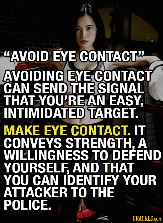 AVOID EYE CONTACT AVOIDING EYE CONTACT CAN SEND THE SIGNAL THAT YOU'RE AN EASY, INTIMIDATED TARGET. MAKE EYE CONTACT. IT CONVEYS STRENGTH, A WILLING