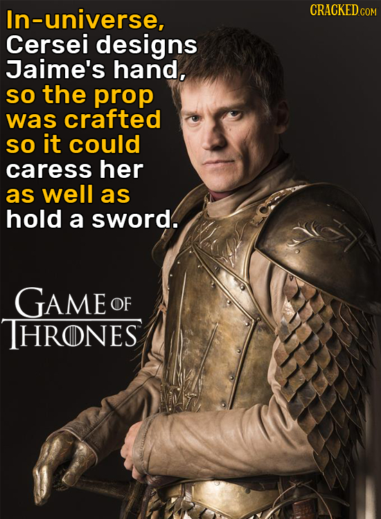 In-universe, CRACKED COM Cersei designs Jaime's hand, So the prop was crafted So it could caress her as well as hold a sword. GAME OF THRONES