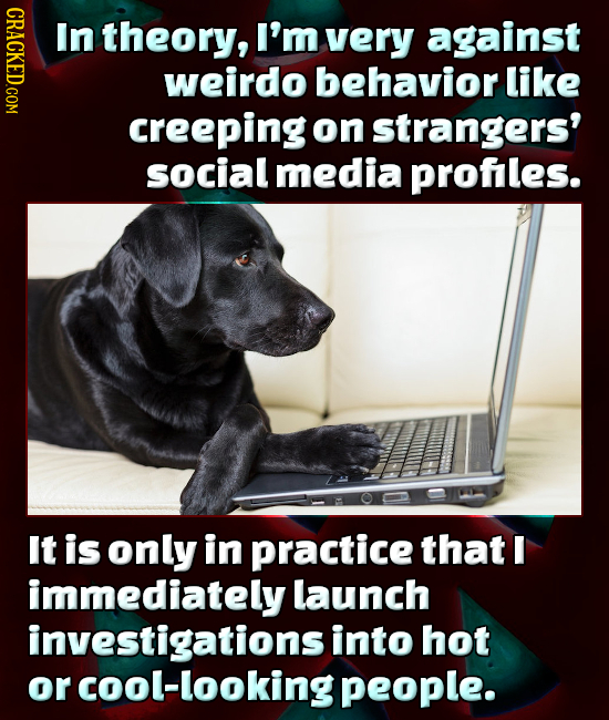 CRACKED.COM In theory, I'm very against weirdo behavior like creeping on strangers' social media profles. It is only in practice that E immediately la
