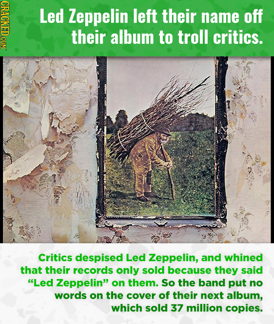 Led Zeppelin left their name off their album to troll critics. Critics despised Led Zeppelin, and whined that their records only sold because they sai
