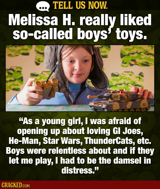 TELL US NOW. Melissa H. really liked so-called boys' toys. 28 As a young girl, I was afraid of opening up about loving GI Joes, He-Man, Star Wars, Th