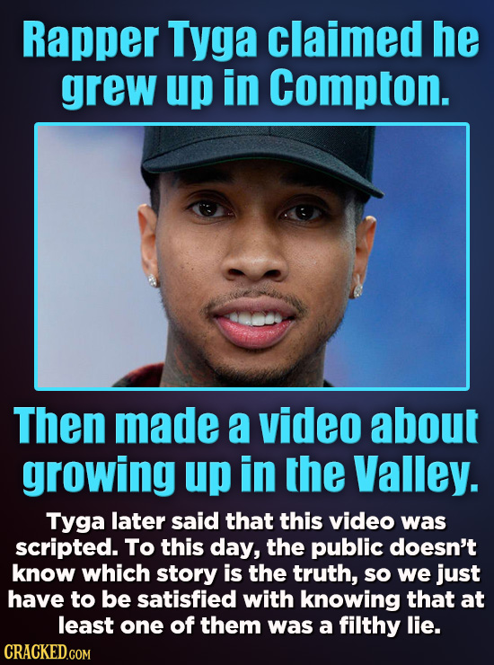 Rapper Tyga claimed he grew up in Compton. Then made a video about growing up in the Valley. Tyga later said that this video was scripted. To this day
